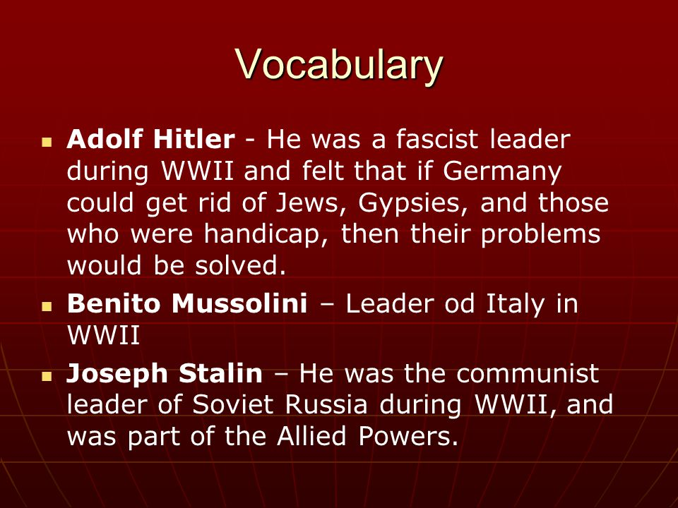 Vocabulary Adolf Hitler - He was a fascist leader during WWII and felt that if Germany could get rid of Jews, Gypsies, and those who were handicap, th