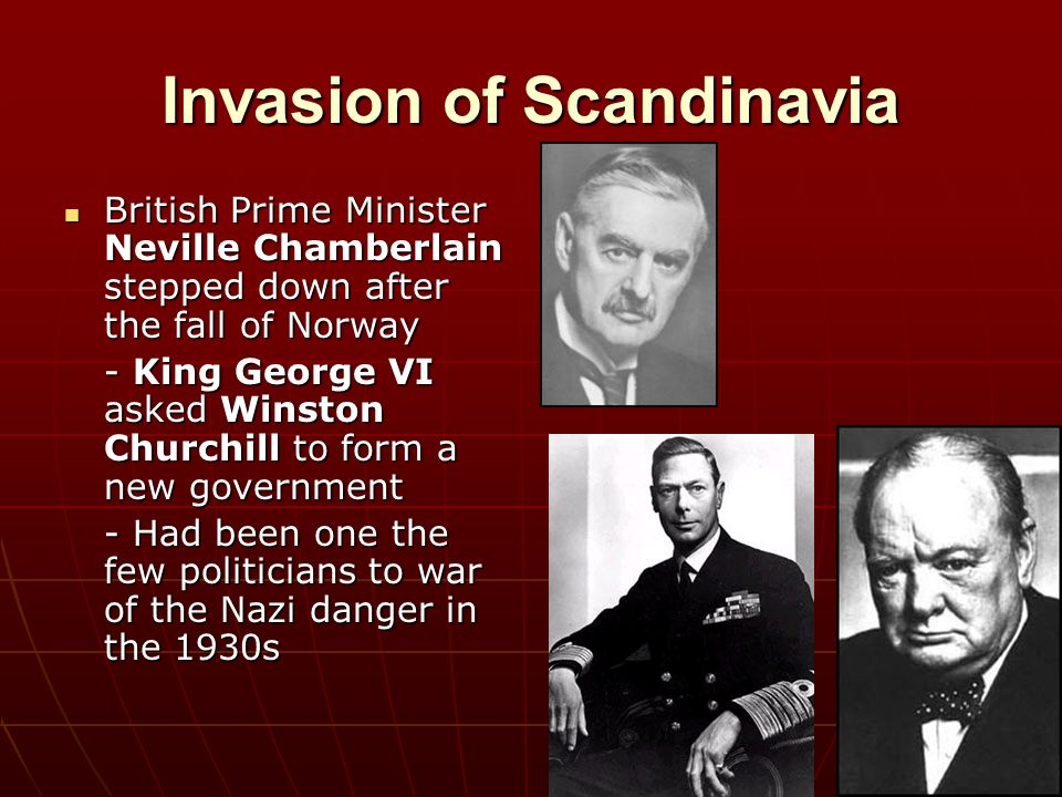 Invasion of Scandinavia British Prime Minister Neville Chamberlain stepped down after the fall of Norway British Prime Minister Neville Chamberlain st