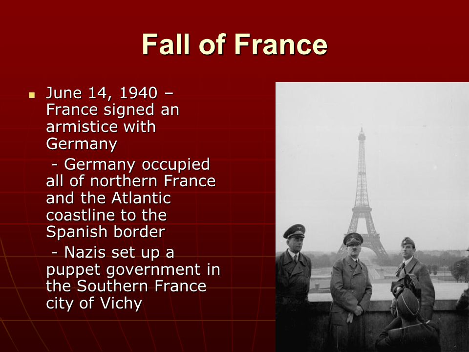 Fall of France June 14, 1940 – France signed an armistice with Germany June 14, 1940 – France signed an armistice with Germany - Germany occupied all