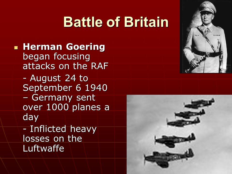 Battle of Britain Herman Goering began focusing attacks on the RAF Herman Goering began focusing attacks on the RAF - August 24 to September 6 1940 –