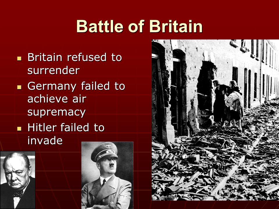 Battle of Britain Britain refused to surrender Britain refused to surrender Germany failed to achieve air supremacy Germany failed to achieve air supr