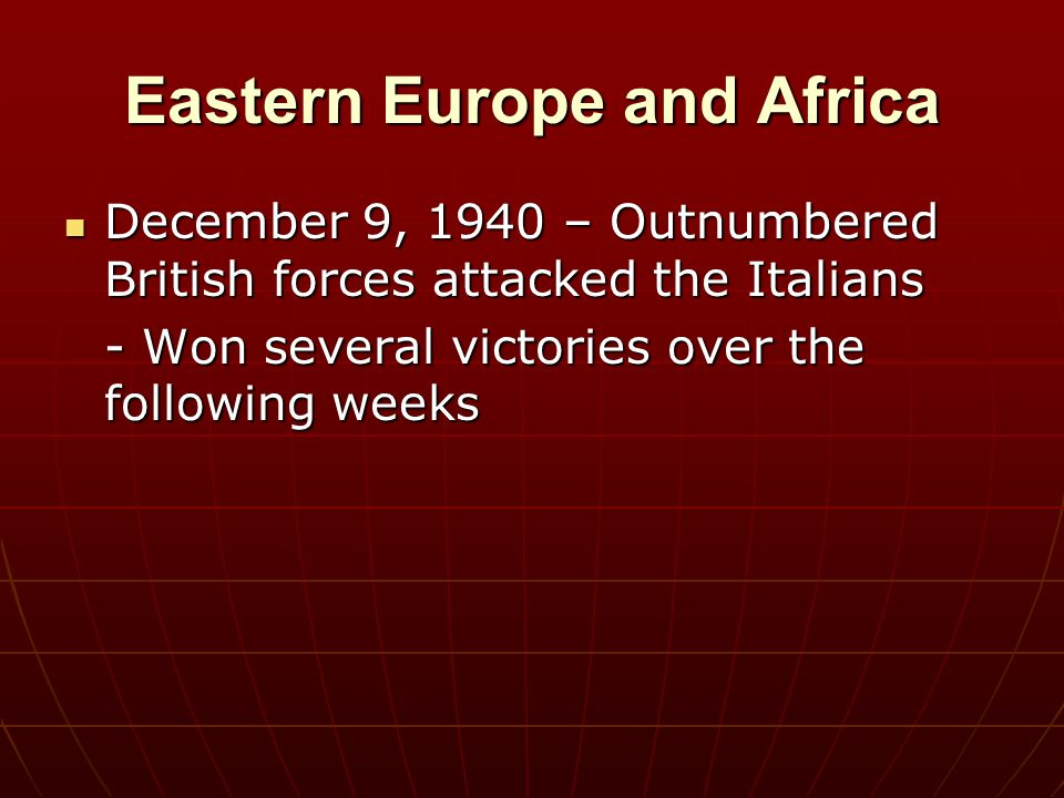 Eastern Europe and Africa December 9, 1940 – Outnumbered British forces attacked the Italians December 9, 1940 – Outnumbered British forces attacked t