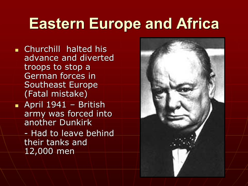 Eastern Europe and Africa Churchill halted his advance and diverted troops to stop a German forces in Southeast Europe (Fatal mistake) Churchill halte