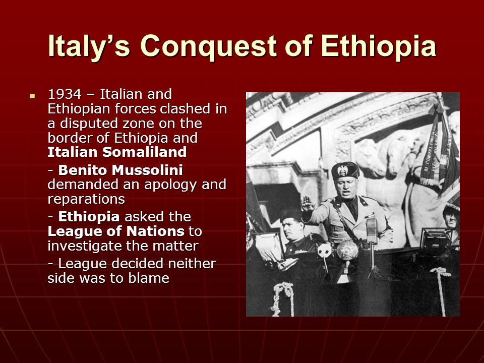 Italy's Conquest of Ethiopia October 1935 – Italy invaded Ethiopia October 1935 – Italy invaded Ethiopia - Ethiopia appealed to the League of Nations for help - League imposed economic sanctions against Italy - Were ineffective because they didn't include oil, coal, and iron - Were ineffective because they didn't include oil, coal, and iron May 1936 – Mussolini formally annexed Ethiopia May 1936 – Mussolini formally annexed Ethiopia