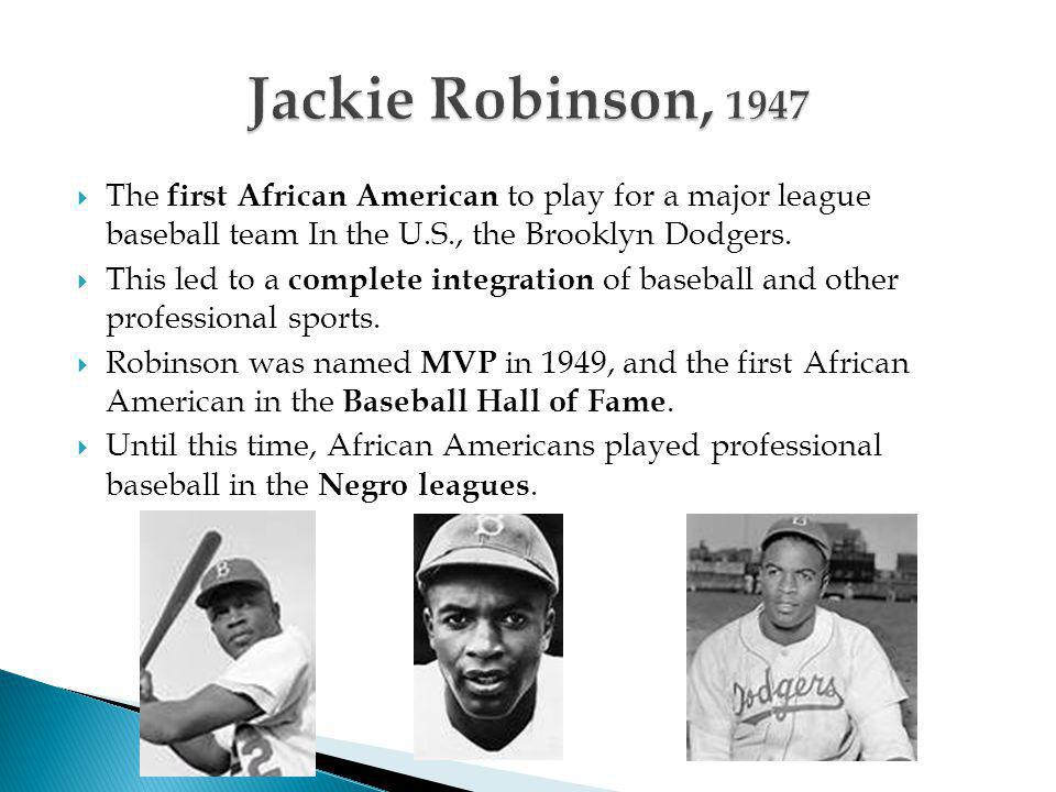  The first African American to play for a major league baseball team In the U.S., the Brooklyn Dodgers.  This led to a complete integration of baseb