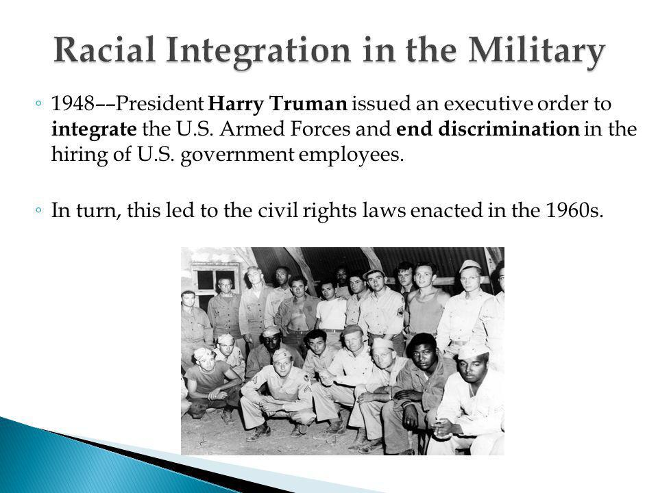 ◦ 1948––President Harry Truman issued an executive order to integrate the U.S. Armed Forces and end discrimination in the hiring of U.S. government em