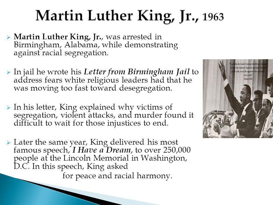  Martin Luther King, Jr., was arrested in Birmingham, Alabama, while demonstrating against racial segregation.  In jail he wrote his Letter from Bir