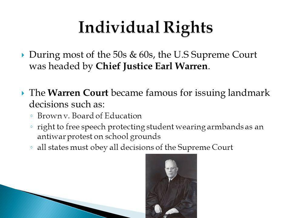  During most of the 50s & 60s, the U.S Supreme Court was headed by Chief Justice Earl Warren.  The Warren Court became famous for issuing landmark d