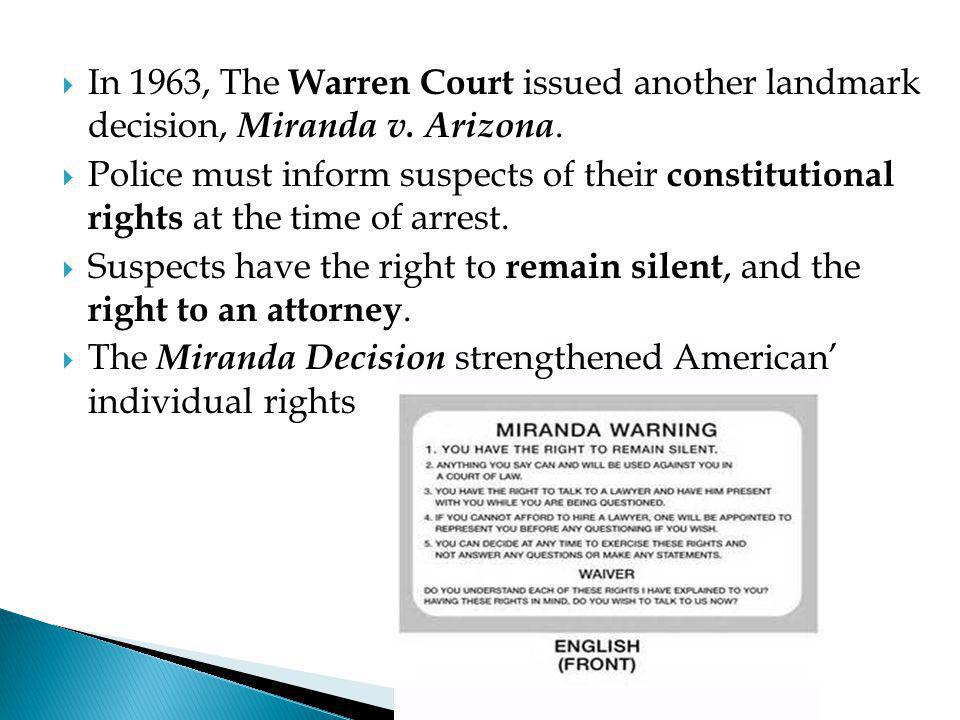  In 1963, The Warren Court issued another landmark decision, Miranda v. Arizona.  Police must inform suspects of their constitutional rights at the