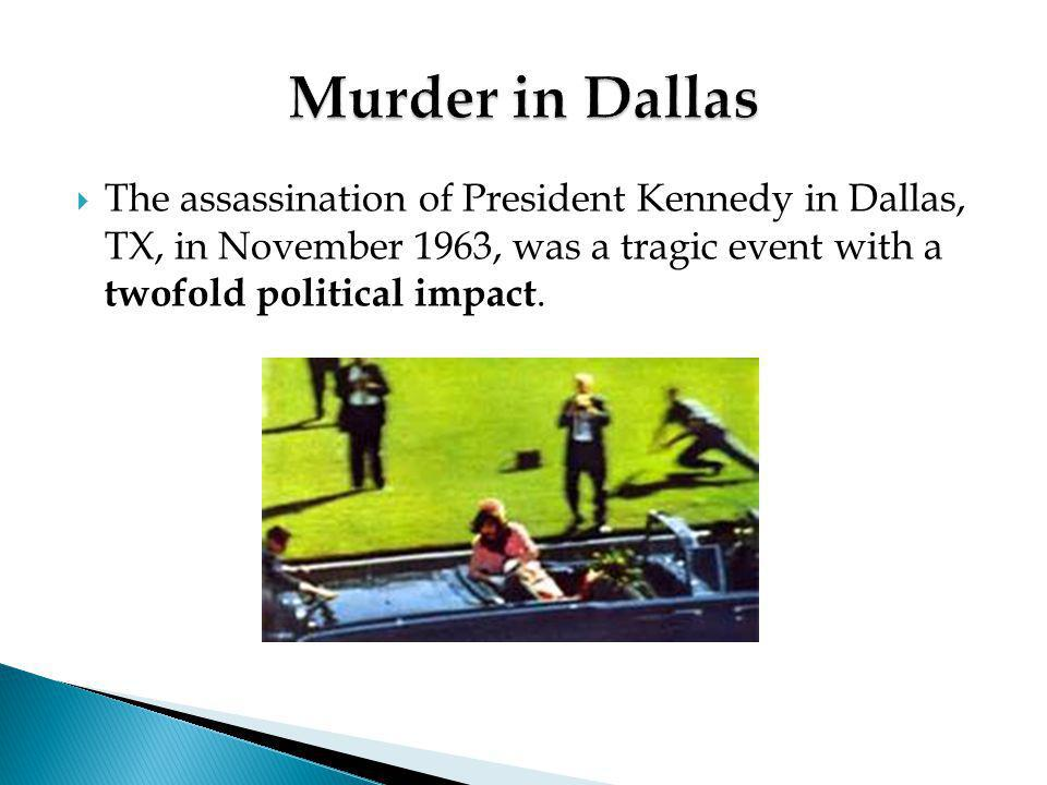  The assassination of President Kennedy in Dallas, TX, in November 1963, was a tragic event with a twofold political impact.