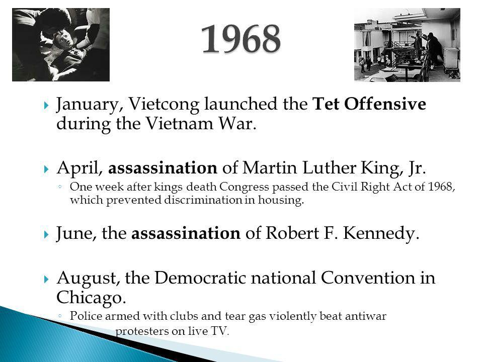  January, Vietcong launched the Tet Offensive during the Vietnam War.  April, assassination of Martin Luther King, Jr. ◦ One week after kings death