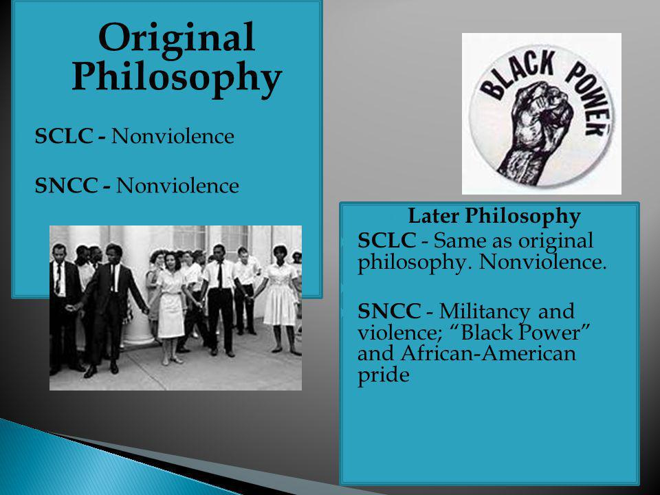 Original Philosophy  SCLC - Nonviolence  SNCC - Nonviolence  Later Philosophy  SCLC - Same as original philosophy. Nonviolence.   SNCC - Milit