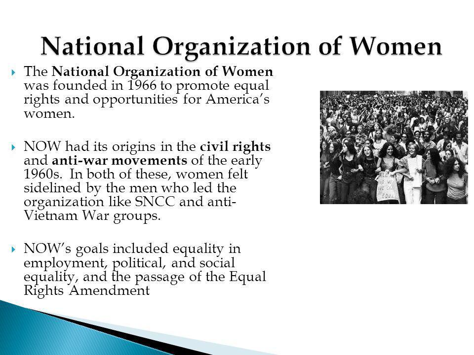  The National Organization of Women was founded in 1966 to promote equal rights and opportunities for America's women.  NOW had its origins in the c