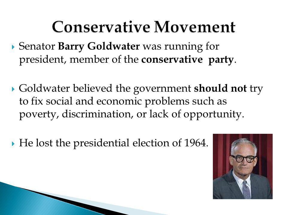  Senator Barry Goldwater was running for president, member of the conservative party.  Goldwater believed the government should not try to fix socia