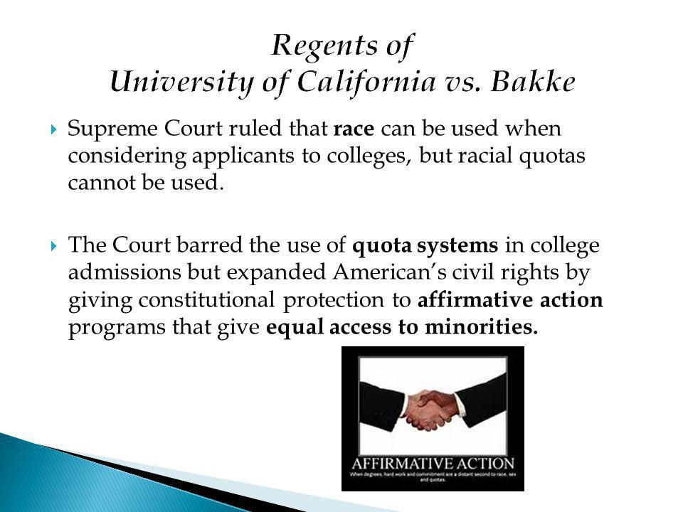  Supreme Court ruled that race can be used when considering applicants to colleges, but racial quotas cannot be used.  The Court barred the use of q