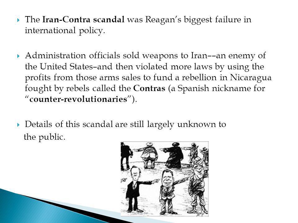  The Iran-Contra scandal was Reagan's biggest failure in international policy.  Administration officials sold weapons to Iran––an enemy of the Unite