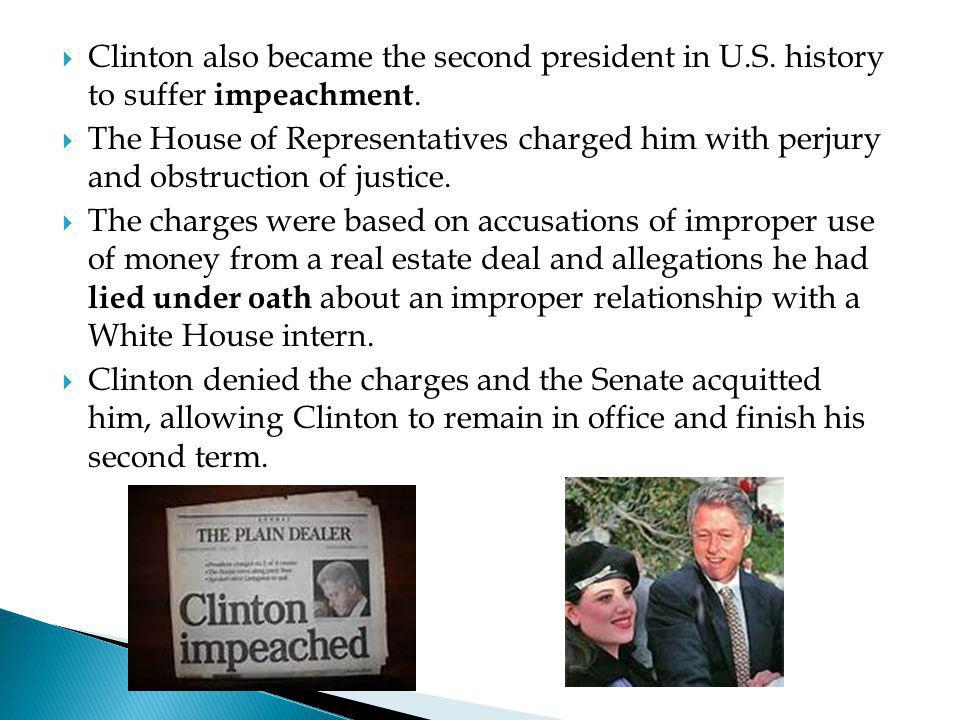  Clinton also became the second president in U.S. history to suffer impeachment.  The House of Representatives charged him with perjury and obstruct