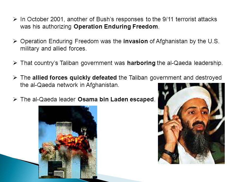  In October 2001, another of Bush's responses to the 9/11 terrorist attacks was his authorizing Operation Enduring Freedom.  Operation Enduring Free