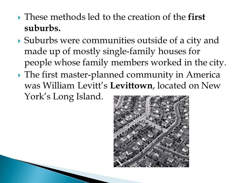  These methods led to the creation of the first suburbs.  Suburbs were communities outside of a city and made up of mostly single-family houses for