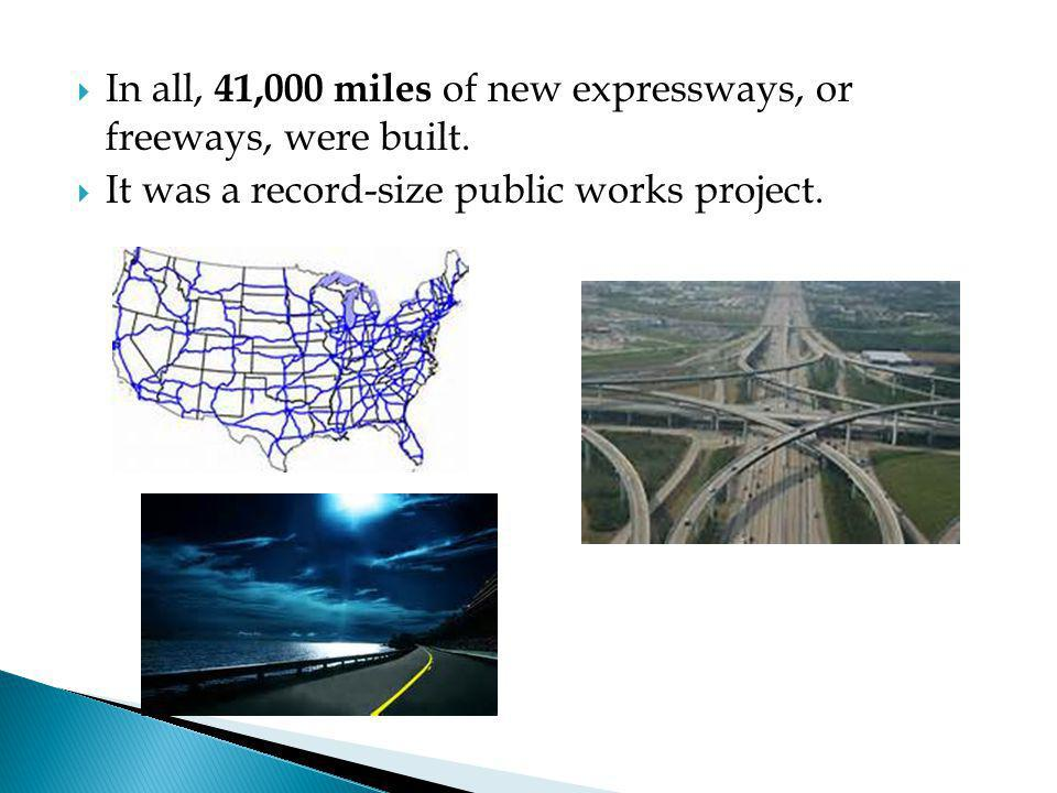  In all, 41,000 miles of new expressways, or freeways, were built.  It was a record-size public works project.