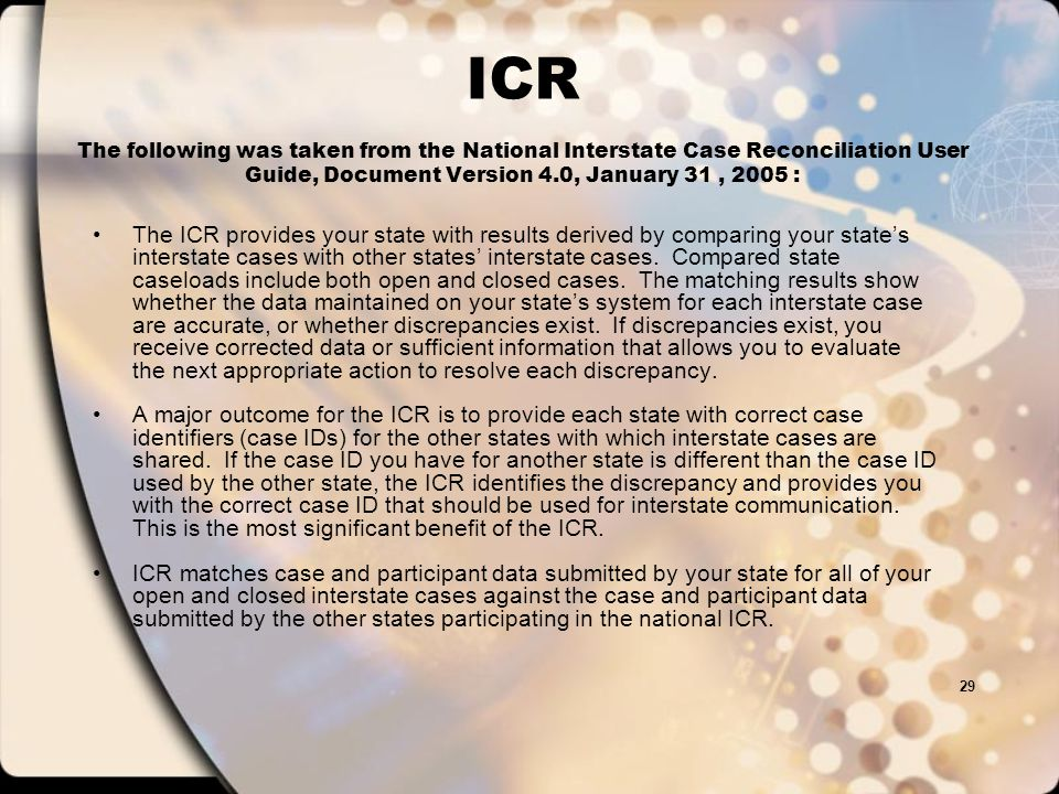 28 ICR National Interstate Case Reconciliation Detailed information can be found in the National Interstate Case Reconciliation (ICR) User Guide, Document Version 1.0, MAY 10, 2004 at: http://www.acf.hhs.gov/programs/cse/newhire/library/nicr/ug/4.htm