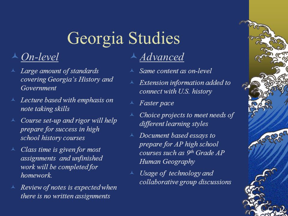 Georgia Studies On-level Large amount of standards covering Georgia's History and Government Lecture based with emphasis on note taking skills Course set-up and rigor will help prepare for success in high school history courses Class time is given for most assignments and unfinished work will be completed for homework.