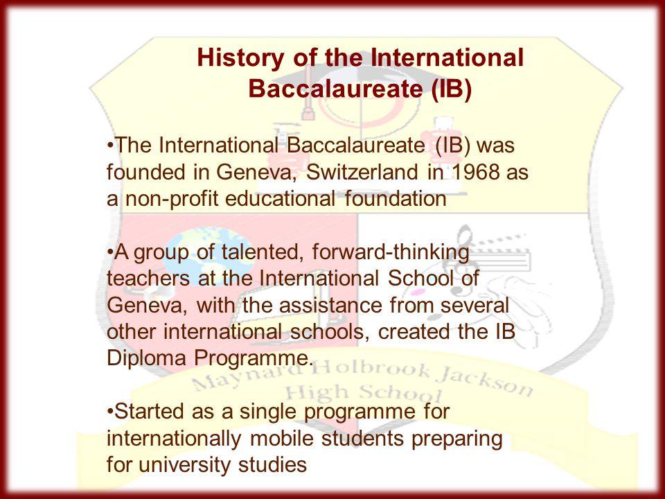 History of the International Baccalaureate (IB) The International Baccalaureate (IB) was founded in Geneva, Switzerland in 1968 as a non-profit educat