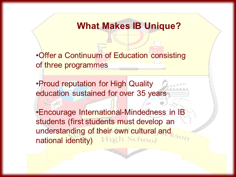 What Makes IB Unique? Offer a Continuum of Education consisting of three programmes Proud reputation for High Quality education sustained for over 35