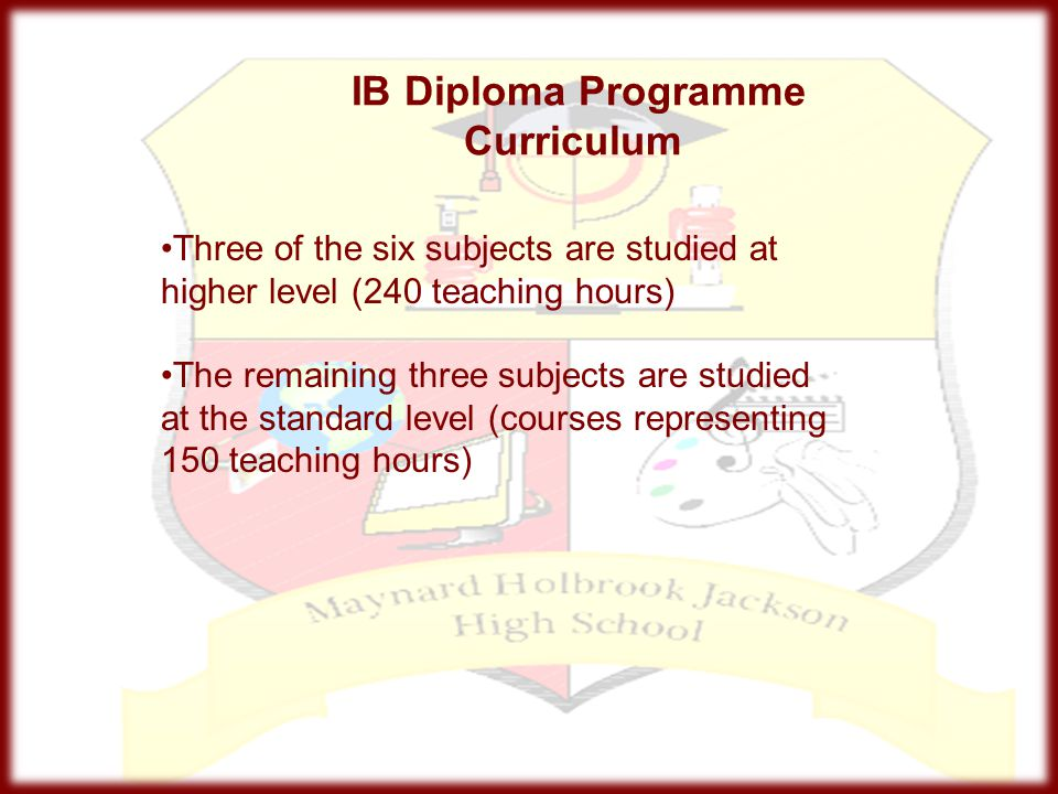 IB Diploma Programme Curriculum Three of the six subjects are studied at higher level (240 teaching hours) The remaining three subjects are studied at