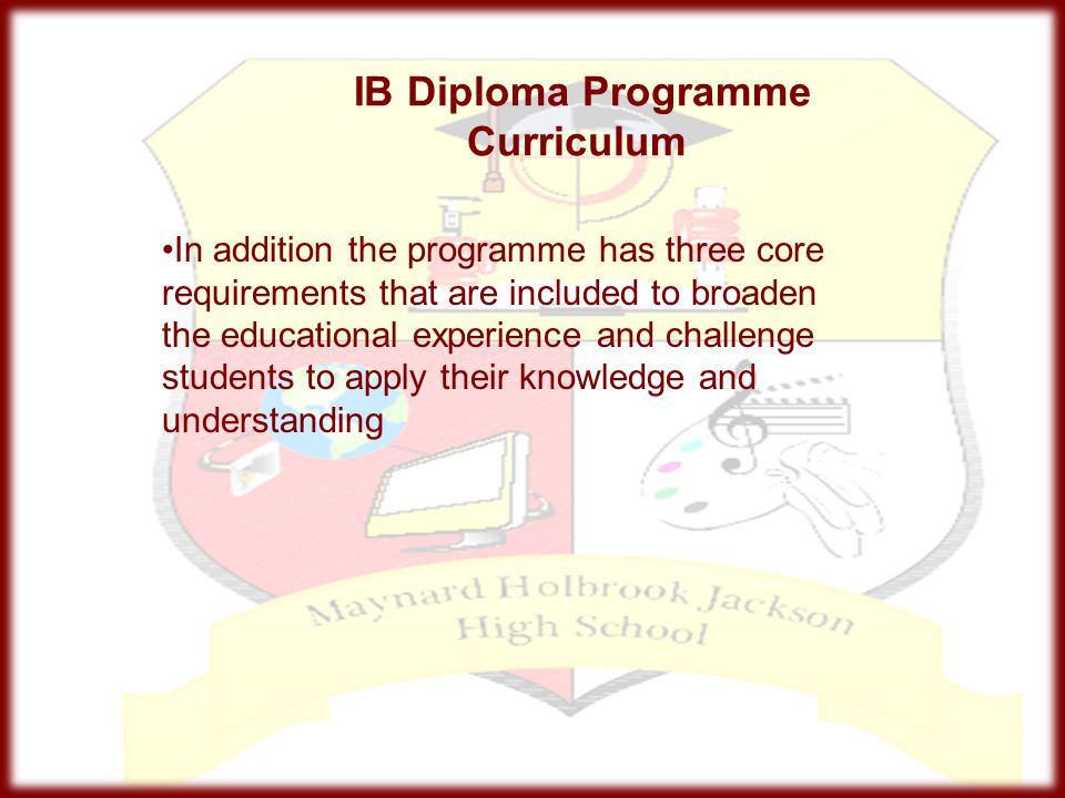 IB Diploma Programme Curriculum In addition the programme has three core requirements that are included to broaden the educational experience and chal