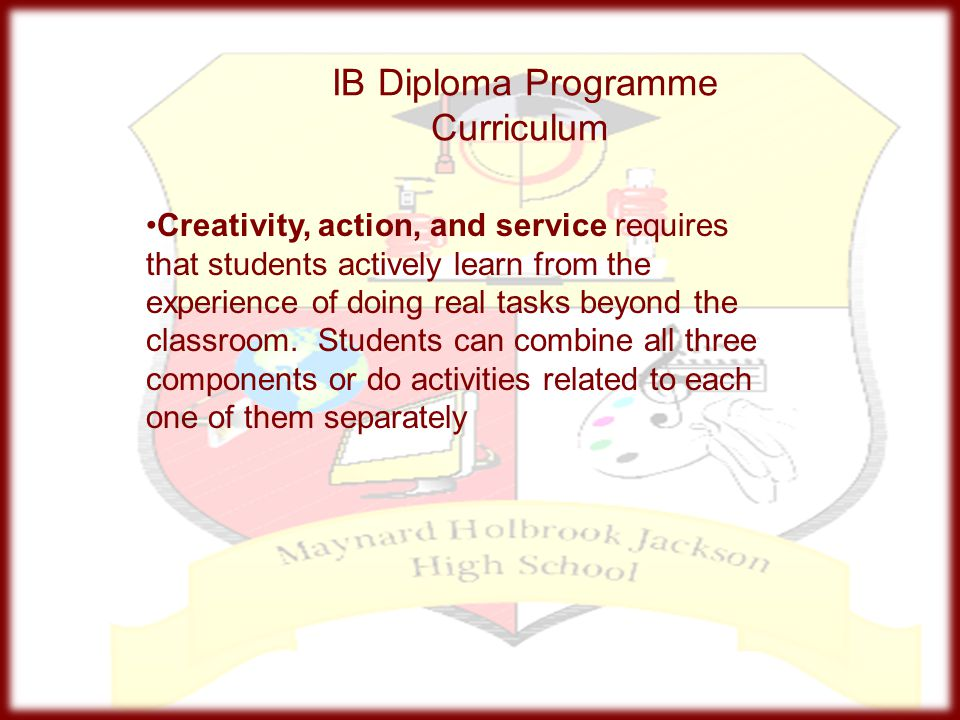 IB Diploma Programme Curriculum Creativity, action, and service requires that students actively learn from the experience of doing real tasks beyond t