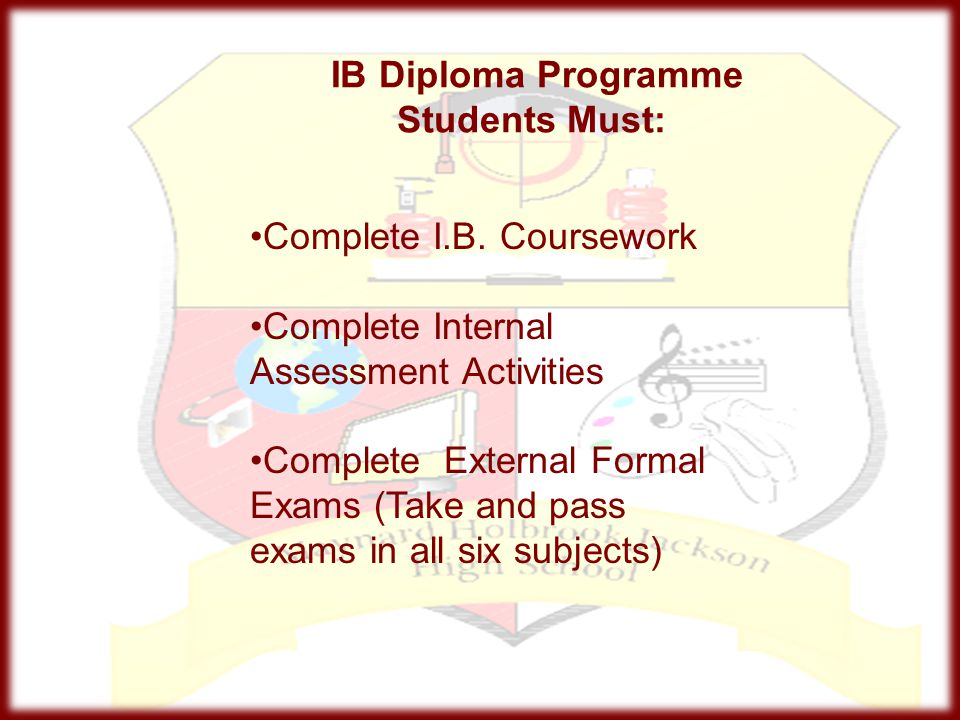 IB Diploma Programme Students Must: Complete I.B. Coursework Complete Internal Assessment Activities Complete External Formal Exams (Take and pass exa