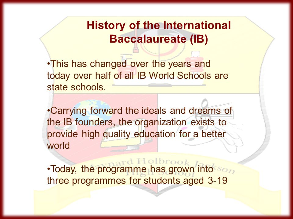 History of the International Baccalaureate (IB) This has changed over the years and today over half of all IB World Schools are state schools. Carryin