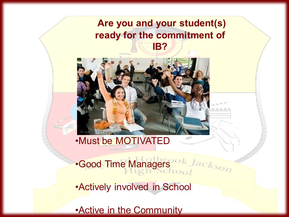 Are you and your student(s) ready for the commitment of IB? Must be MOTIVATED Good Time Managers Actively involved in School Active in the Community