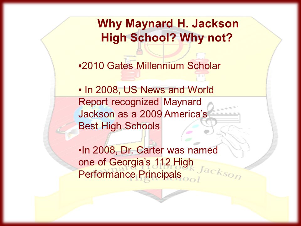 Why Maynard H. Jackson High School? Why not? 2010 Gates Millennium Scholar In 2008, US News and World Report recognized Maynard Jackson as a 2009 Amer