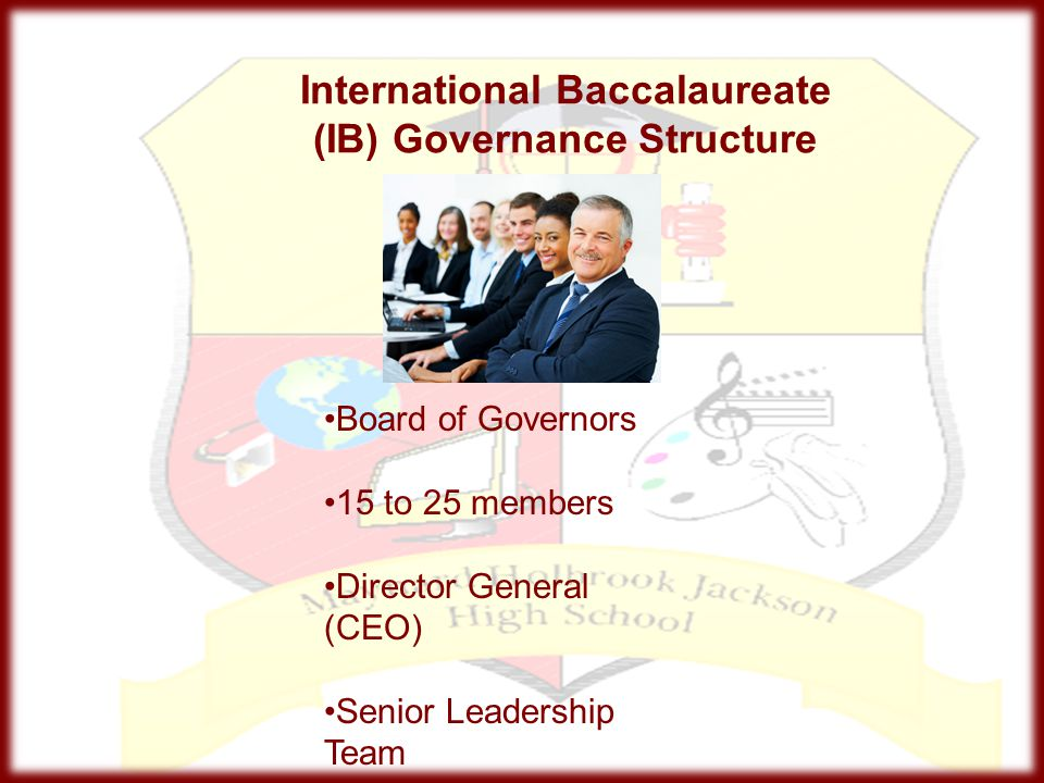 International Baccalaureate (IB) Governance Structure Board of Governors 15 to 25 members Director General (CEO) Senior Leadership Team
