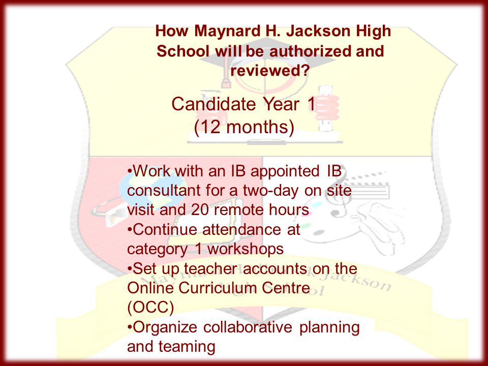 How Maynard H. Jackson High School will be authorized and reviewed? Candidate Year 1 (12 months) Work with an IB appointed IB consultant for a two-day