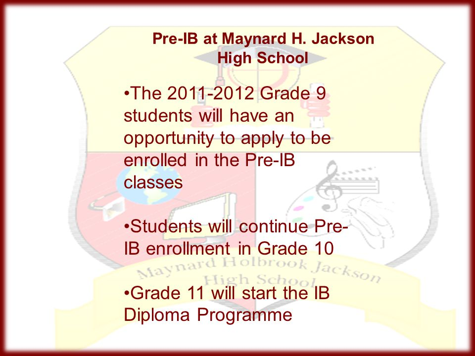 Pre-IB at Maynard H. Jackson High School The 2011-2012 Grade 9 students will have an opportunity to apply to be enrolled in the Pre-IB classes Student