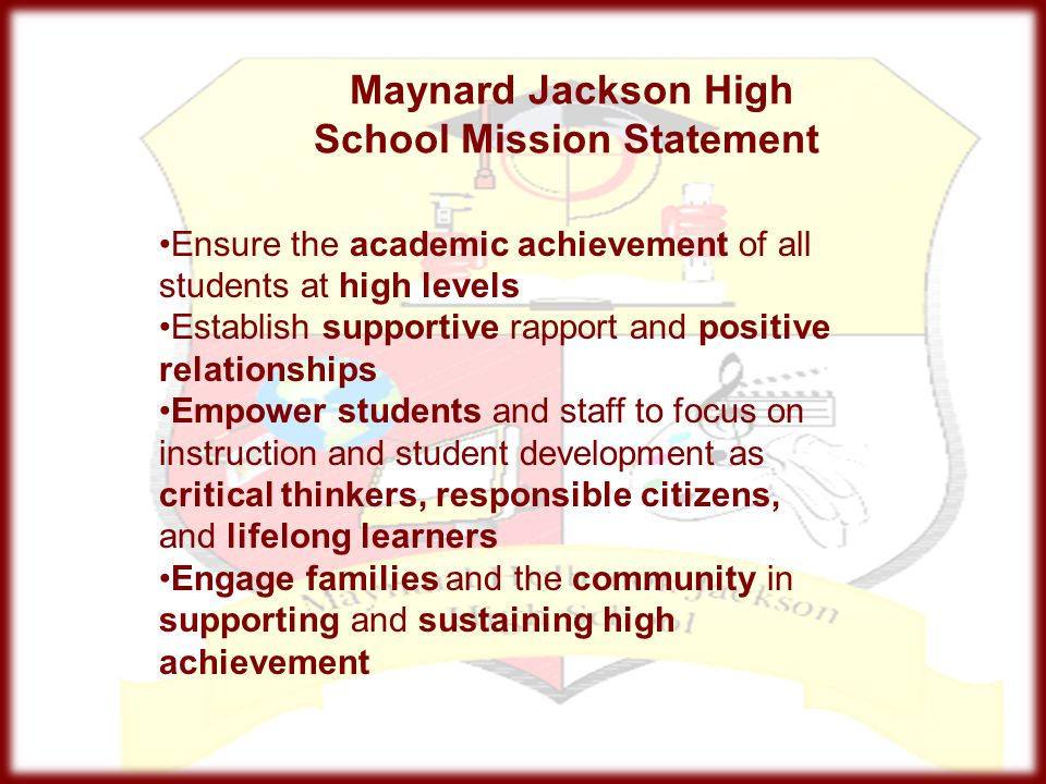Maynard Jackson High School Mission Statement Ensure the academic achievement of all students at high levels Establish supportive rapport and positive