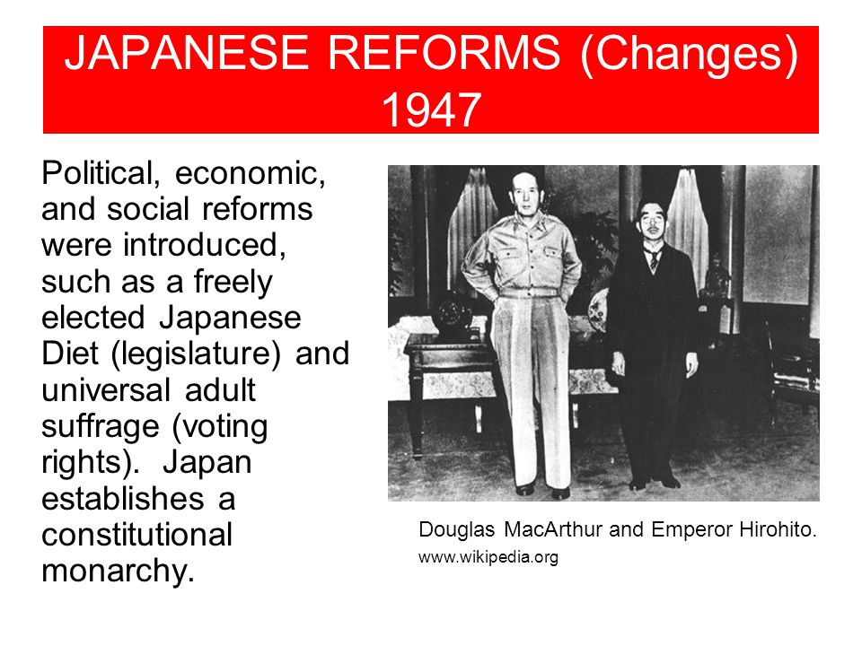 JAPANESE REFORMS (Changes) 1947 Political, economic, and social reforms were introduced, such as a freely elected Japanese Diet (legislature) and universal adult suffrage (voting rights).