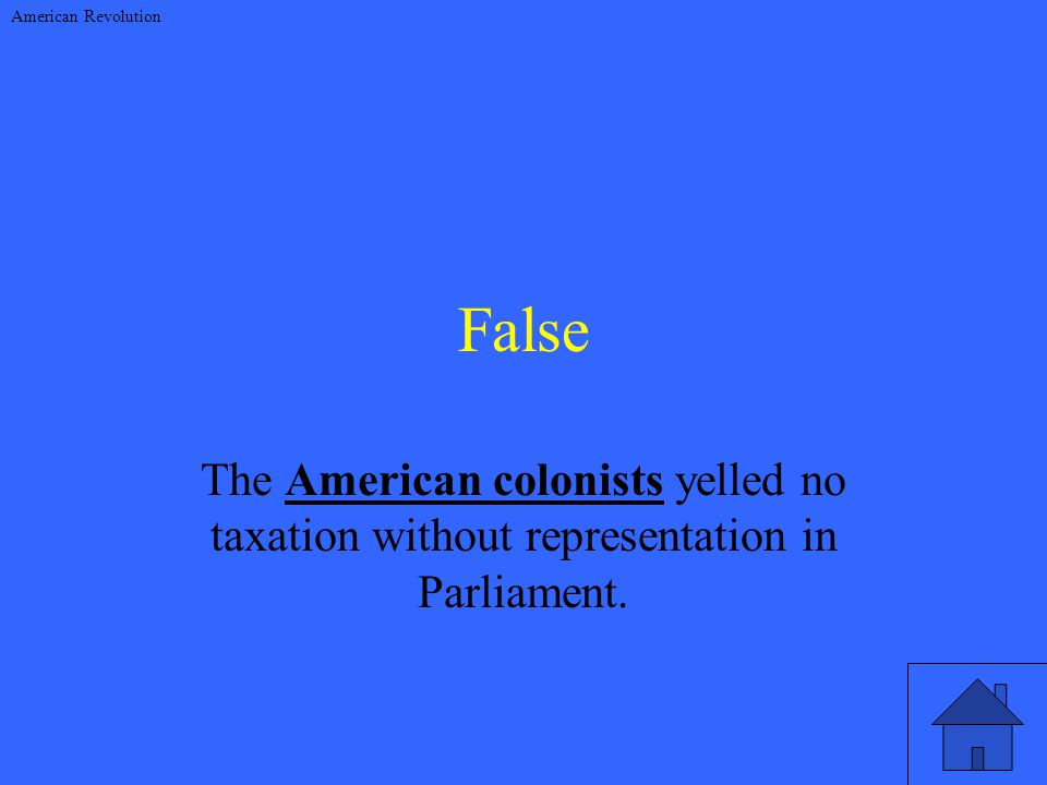 False The American colonists yelled no taxation without representation in Parliament.