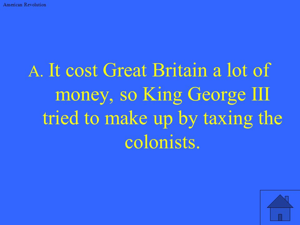 A. It cost Great Britain a lot of money, so King George III tried to make up by taxing the colonists. American Revolution