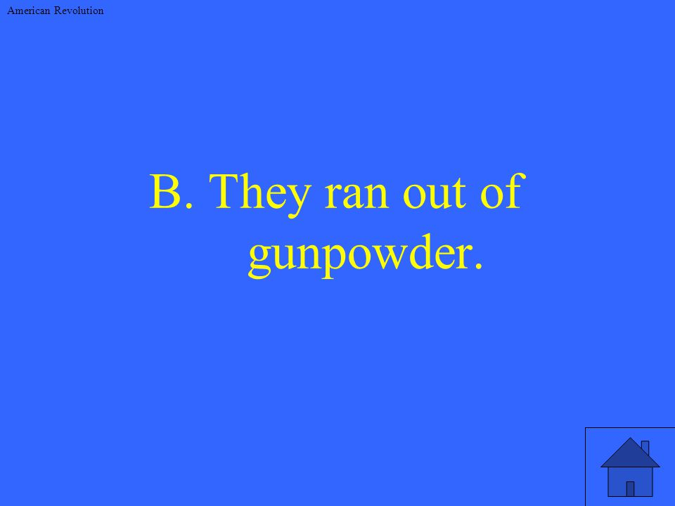 B. They ran out of gunpowder. American Revolution