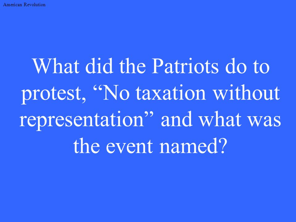 What did the Patriots do to protest, No taxation without representation and what was the event named.