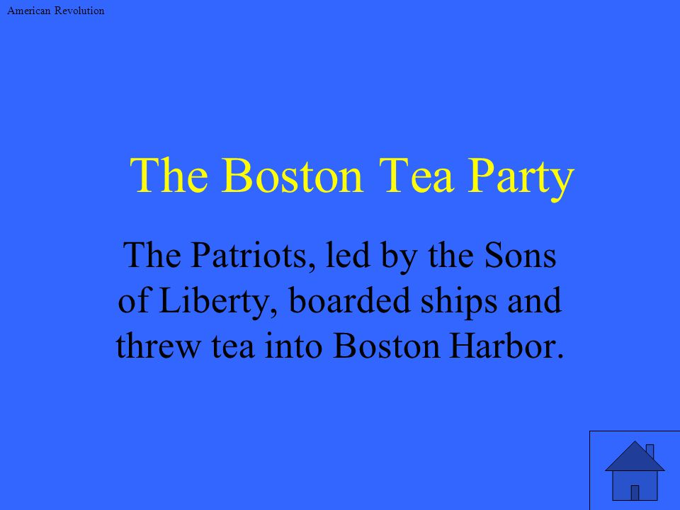 The Boston Tea Party The Patriots, led by the Sons of Liberty, boarded ships and threw tea into Boston Harbor.