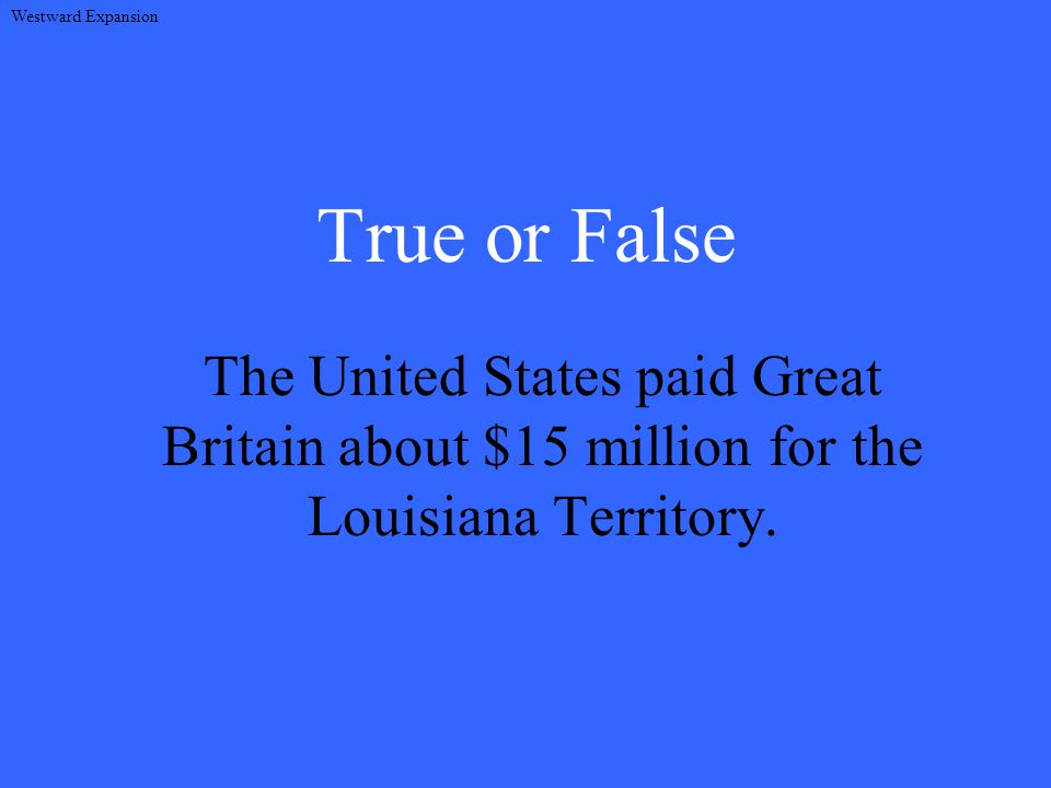 True or False The United States paid Great Britain about $15 million for the Louisiana Territory.