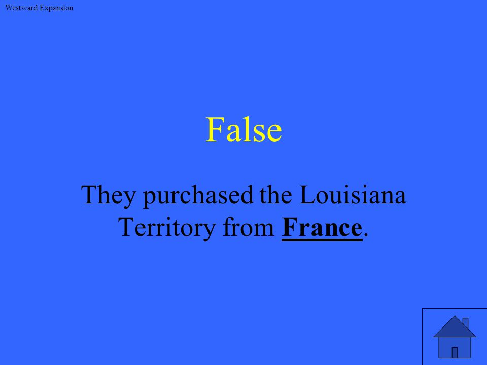 False They purchased the Louisiana Territory from France. Westward Expansion