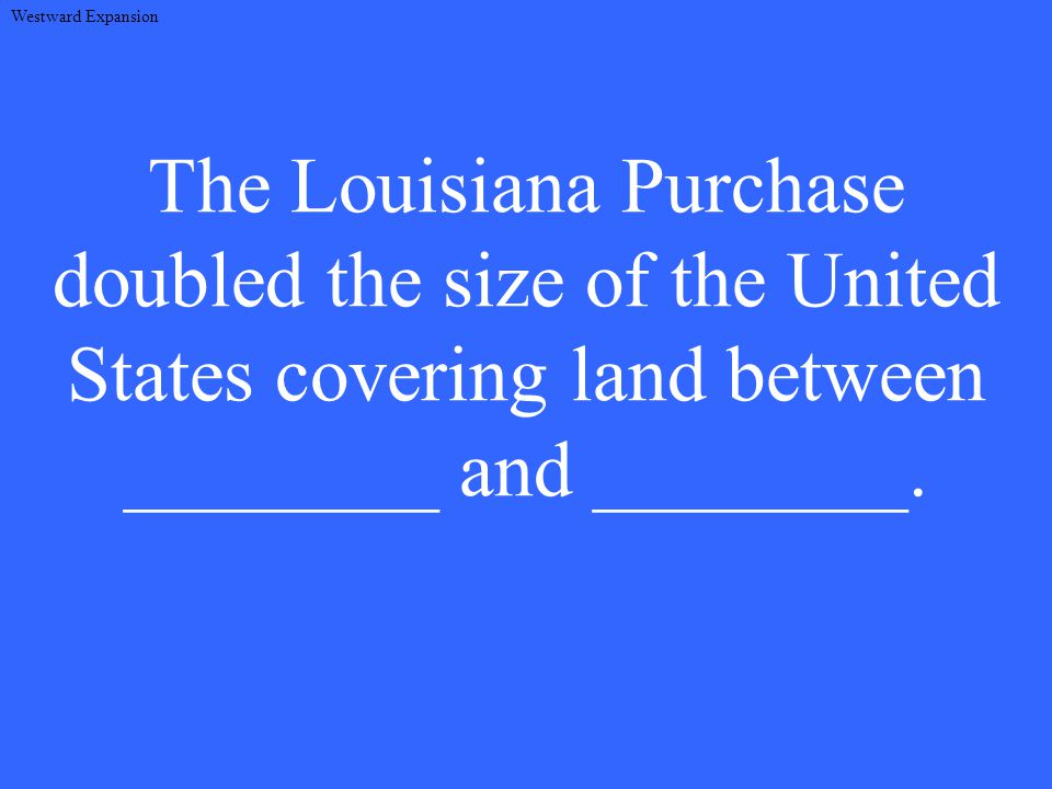 The Louisiana Purchase doubled the size of the United States covering land between ________ and ________.
