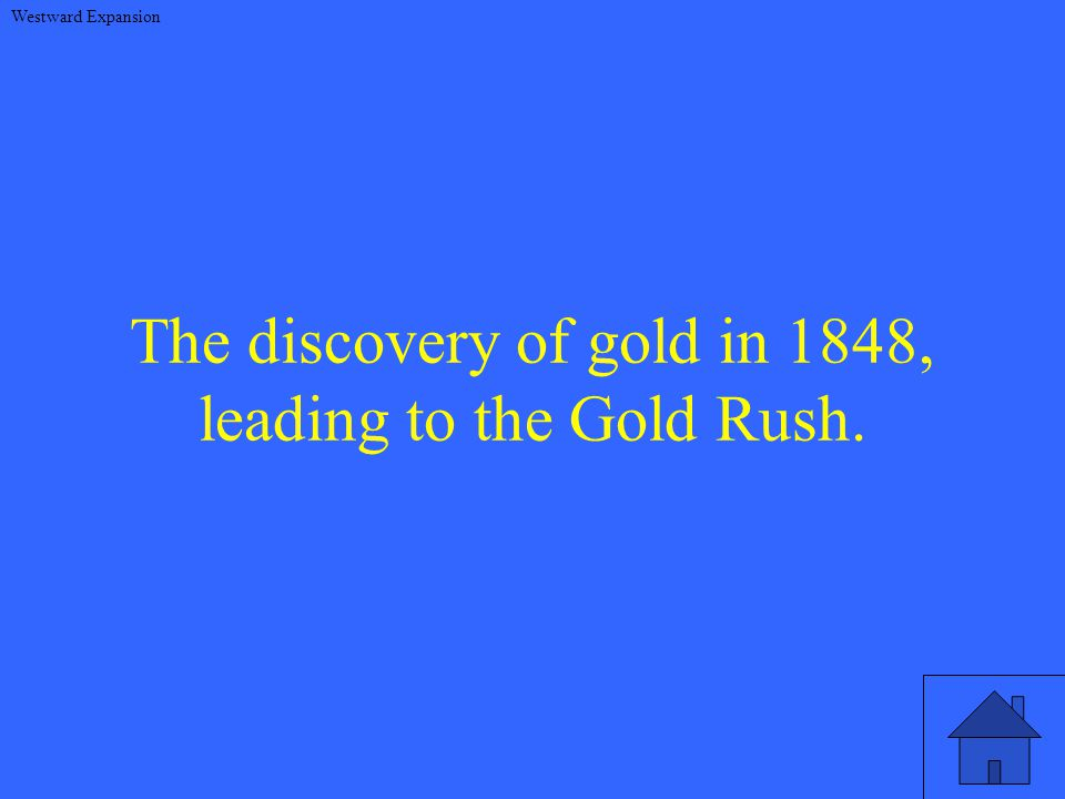 The discovery of gold in 1848, leading to the Gold Rush. Westward Expansion