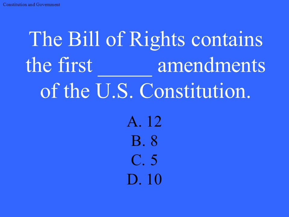 The Bill of Rights contains the first _____ amendments of the U.S.